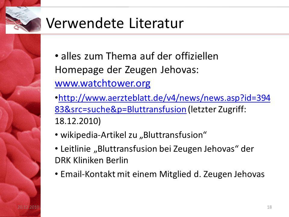 """Verwendete Literatur alles zum Thema auf der offiziellen Homepage der Zeugen Jehovas: www.watchtower.org www.watchtower.org http://www.aerzteblatt.de/v4/news/news.asp?id=394 83&src=suche&p=Bluttransfusion (letzter Zugriff: 18.12.2010) http://www.aerzteblatt.de/v4/news/news.asp?id=394 83&src=suche&p=Bluttransfusion wikipedia-Artikel zu """"Bluttransfusion Leitlinie """"Bluttransfusion bei Zeugen Jehovas der DRK Kliniken Berlin Email-Kontakt mit einem Mitglied d."""