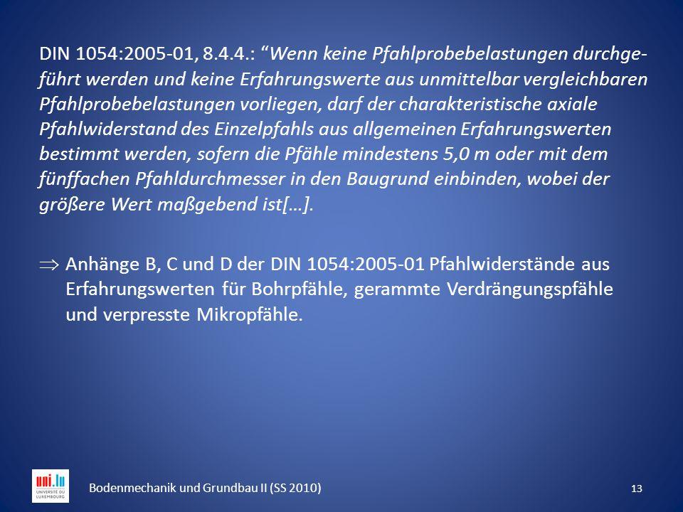 """13 Bodenmechanik und Grundbau II (SS 2010) DIN 1054:2005-01, 8.4.4.: """"Wenn keine Pfahlprobebelastungen durchge- führt werden und keine Erfahrungswerte"""