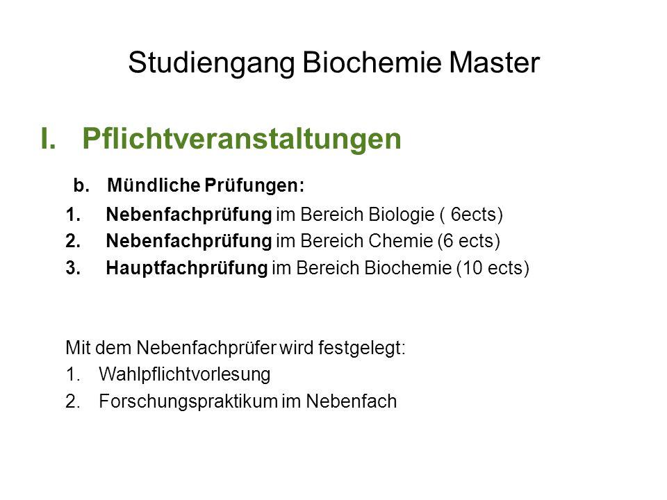 Studiengang Biochemie Master I.Pflichtveranstaltungen b.Mündliche Prüfungen: 1.Nebenfachprüfung im Bereich Biologie ( 6ects) 2.Nebenfachprüfung im Bereich Chemie (6 ects) 3.Hauptfachprüfung im Bereich Biochemie (10 ects) Mit dem Nebenfachprüfer wird festgelegt: 1.Wahlpflichtvorlesung 2.Forschungspraktikum im Nebenfach
