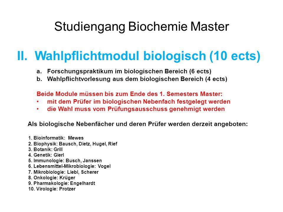 Studiengang Biochemie Master II.Wahlpflichtmodul biologisch (10 ects) a.Forschungspraktikum im biologischen Bereich (6 ects) b.Wahlpflichtvorlesung aus dem biologischen Bereich (4 ects) Beide Module müssen bis zum Ende des 1.