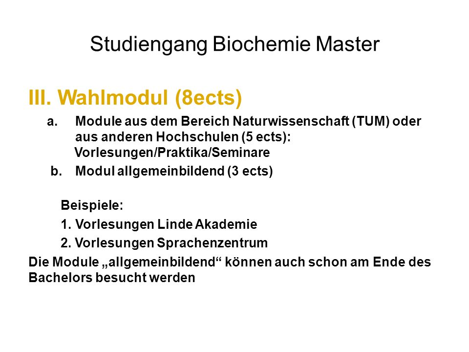 Studiengang Biochemie Master III.Wahlmodul (8ects) a.Module aus dem Bereich Naturwissenschaft (TUM) oder aus anderen Hochschulen (5 ects): Vorlesungen/Praktika/Seminare b.Modul allgemeinbildend (3 ects) Beispiele: 1.Vorlesungen Linde Akademie 2.