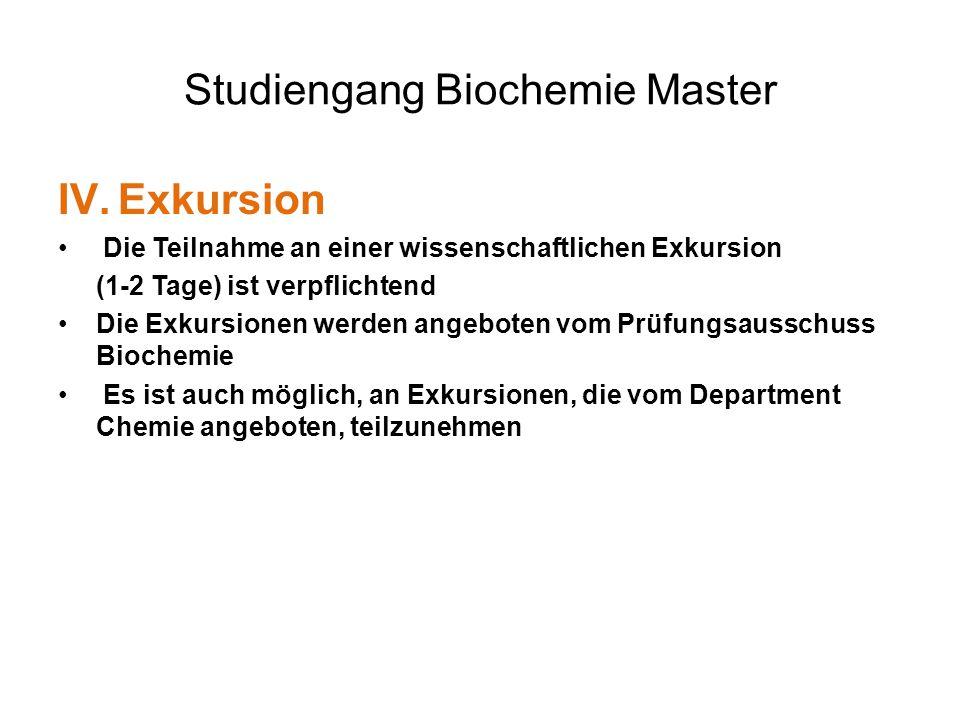 Studiengang Biochemie Master IV.Exkursion Die Teilnahme an einer wissenschaftlichen Exkursion (1-2 Tage) ist verpflichtend Die Exkursionen werden angeboten vom Prüfungsausschuss Biochemie Es ist auch möglich, an Exkursionen, die vom Department Chemie angeboten, teilzunehmen