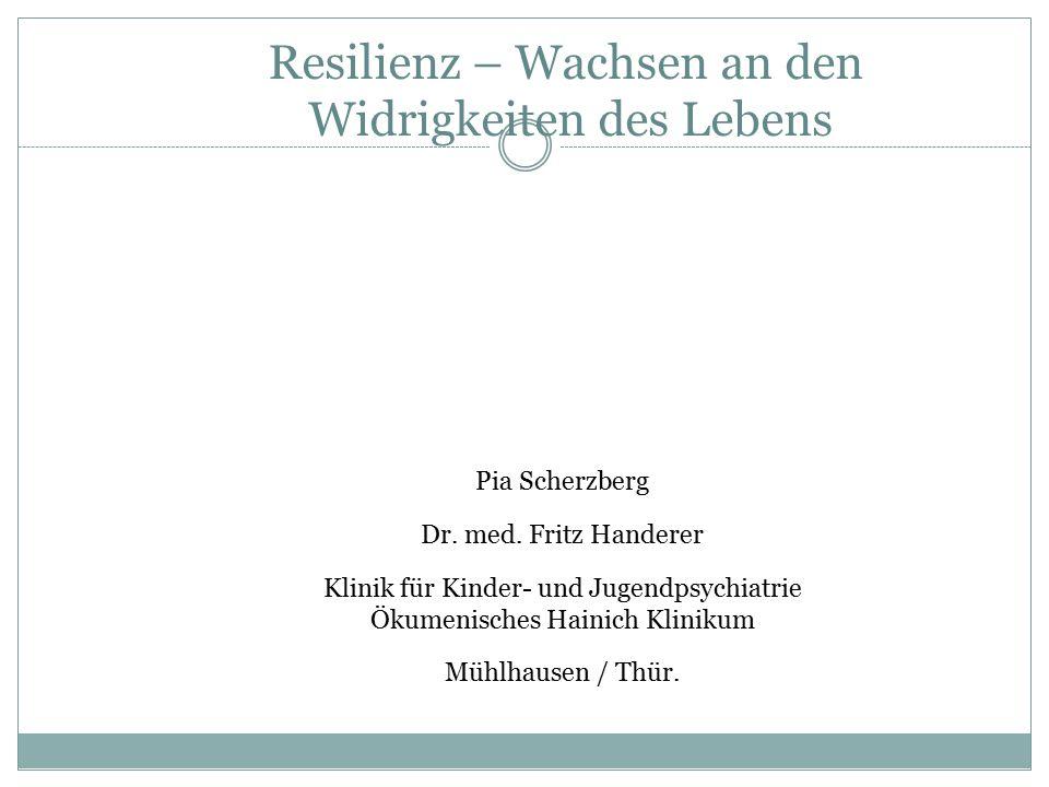 Resilienz – Wachsen an den Widrigkeiten des Lebens Pia Scherzberg Dr. med. Fritz Handerer Klinik für Kinder- und Jugendpsychiatrie Ökumenisches Hainic