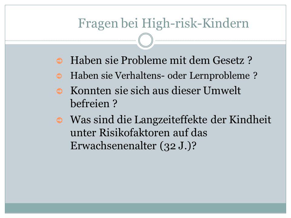 Fragen bei High-risk-Kindern ➲ Haben sie Probleme mit dem Gesetz ? ➲ Haben sie Verhaltens- oder Lernprobleme ? ➲ Konnten sie sich aus dieser Umwelt be
