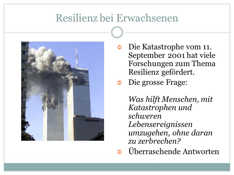 Resilienz bei Erwachsenen ➲ Die Katastrophe vom 11. September 2001 hat viele Forschungen zum Thema Resilienz gefördert. ➲ Die grosse Frage: Was hilft