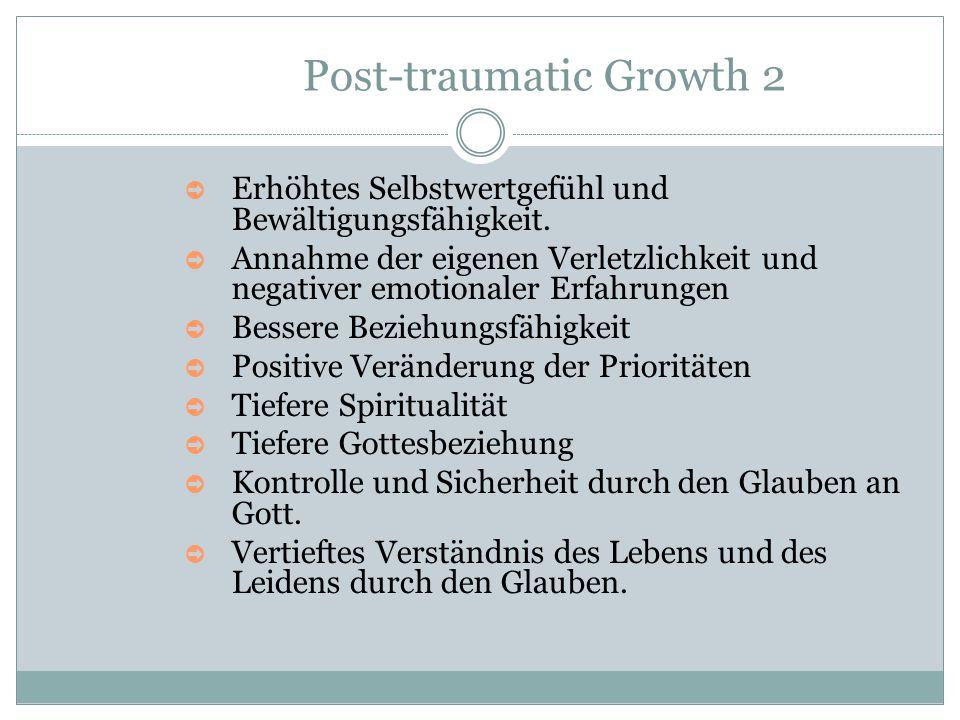 Post-traumatic Growth 2 ➲ Erhöhtes Selbstwertgefühl und Bewältigungsfähigkeit. ➲ Annahme der eigenen Verletzlichkeit und negativer emotionaler Erfahru