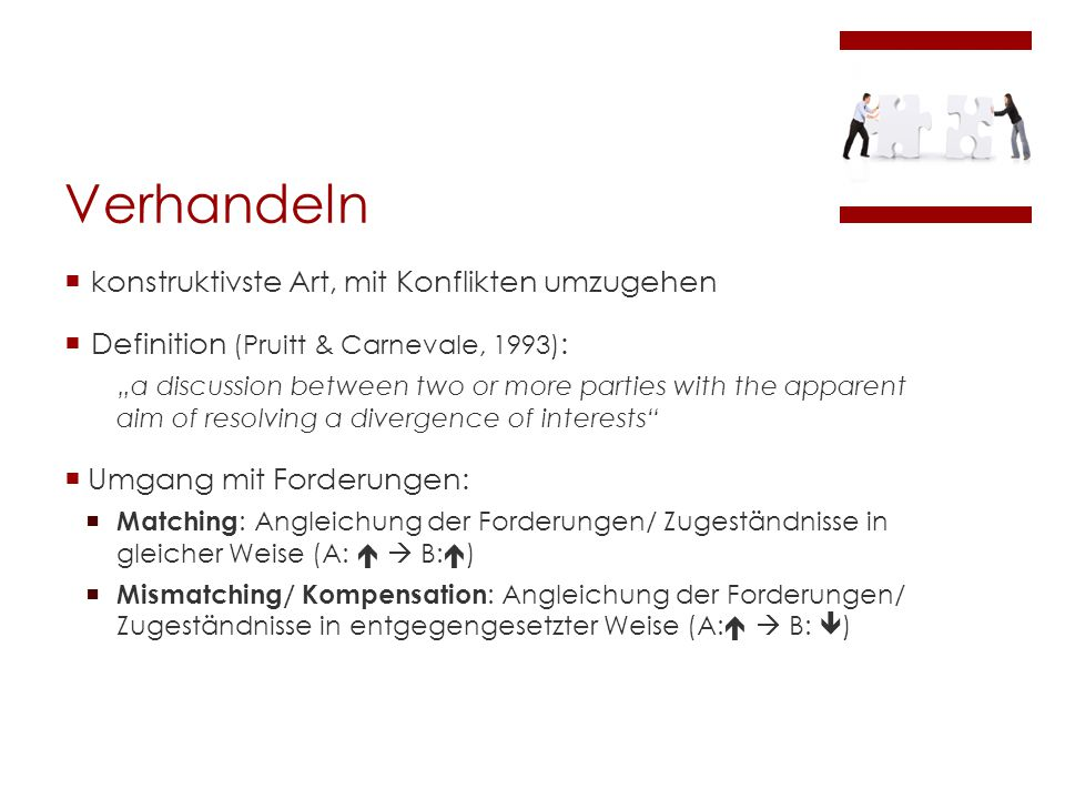 "Verhandeln  konstruktivste Art, mit Konflikten umzugehen  Definition (Pruitt & Carnevale, 1993) : ""a discussion between two or more parties with the apparent aim of resolving a divergence of interests  Umgang mit Forderungen:  Matching : Angleichung der Forderungen/ Zugeständnisse in gleicher Weise (A:   B:  )  Mismatching/ Kompensation : Angleichung der Forderungen/ Zugeständnisse in entgegengesetzter Weise (A:   B:  )"