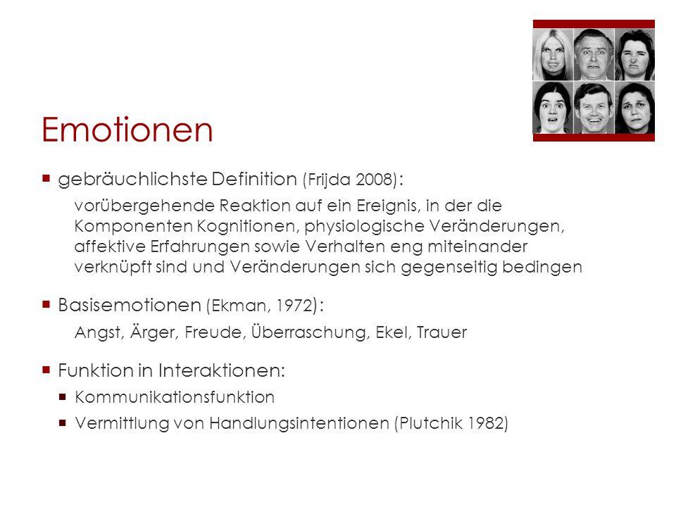 Emotionen  gebräuchlichste Definition (Frijda 2008) : vorübergehende Reaktion auf ein Ereignis, in der die Komponenten Kognitionen, physiologische Veränderungen, affektive Erfahrungen sowie Verhalten eng miteinander verknüpft sind und Veränderungen sich gegenseitig bedingen  Basisemotionen (Ekman, 1972 ): Angst, Ärger, Freude, Überraschung, Ekel, Trauer  Funktion in Interaktionen:  Kommunikationsfunktion  Vermittlung von Handlungsintentionen (Plutchik 1982)