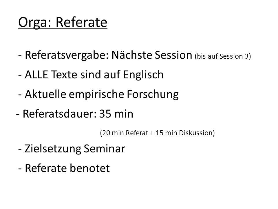 - Referatsvergabe: Nächste Session (bis auf Session 3) Orga: Referate - Zielsetzung Seminar - Referatsdauer: 35 min (20 min Referat + 15 min Diskussion) - Aktuelle empirische Forschung - ALLE Texte sind auf Englisch - Referate benotet