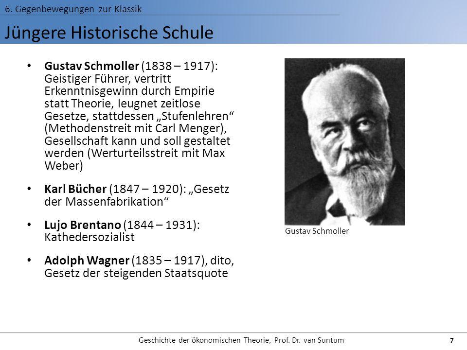 Jüngere Historische Schule 6. Gegenbewegungen zur Klassik Geschichte der ökonomischen Theorie, Prof. Dr. van Suntum 7 Gustav Schmoller (1838 – 1917):