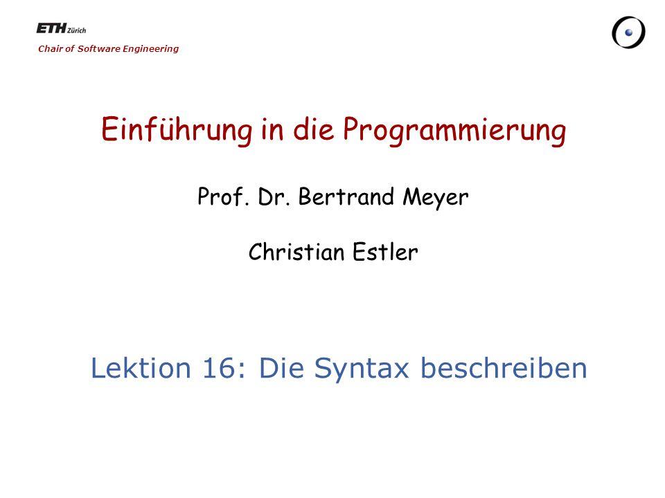 Chair of Software Engineering Einführung in die Programmierung Prof. Dr. Bertrand Meyer Christian Estler Lektion 16: Die Syntax beschreiben