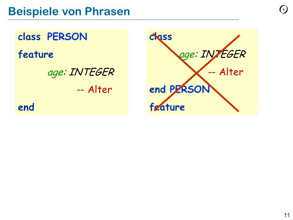 11 Beispiele von Phrasen class PERSON feature age: INTEGER -- Alter end class age: INTEGER -- Alter end PERSON feature