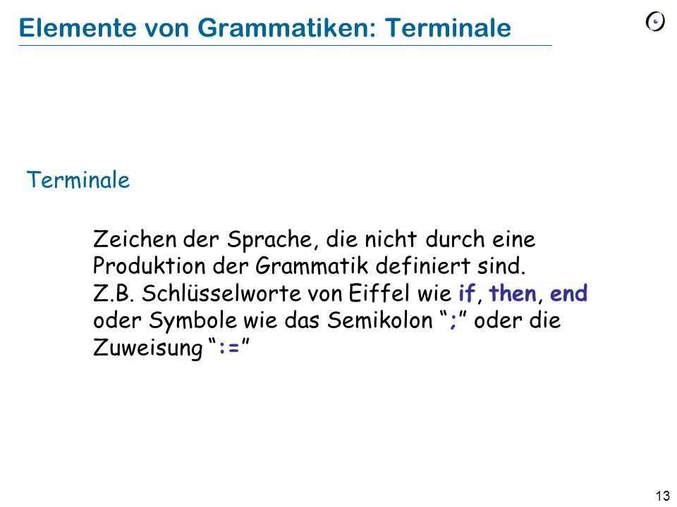 13 Elemente von Grammatiken: Terminale Terminale Zeichen der Sprache, die nicht durch eine Produktion der Grammatik definiert sind. Z.B. Schlüsselwort