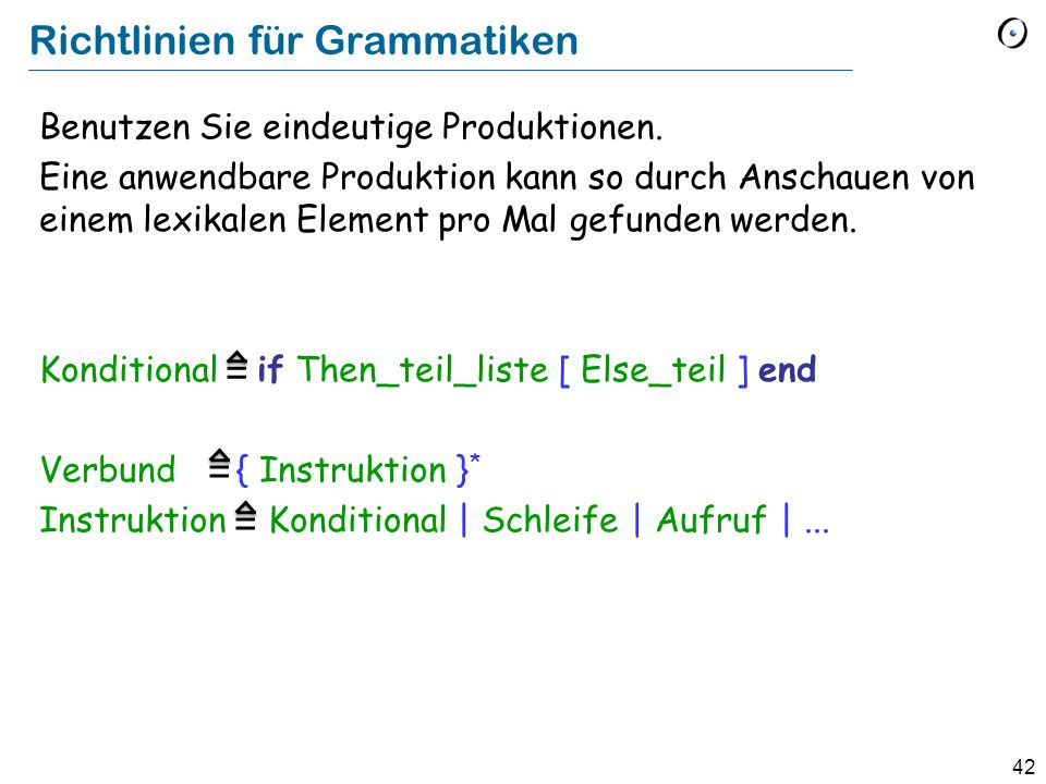 42 Richtlinien für Grammatiken Benutzen Sie eindeutige Produktionen. Eine anwendbare Produktion kann so durch Anschauen von einem lexikalen Element pr