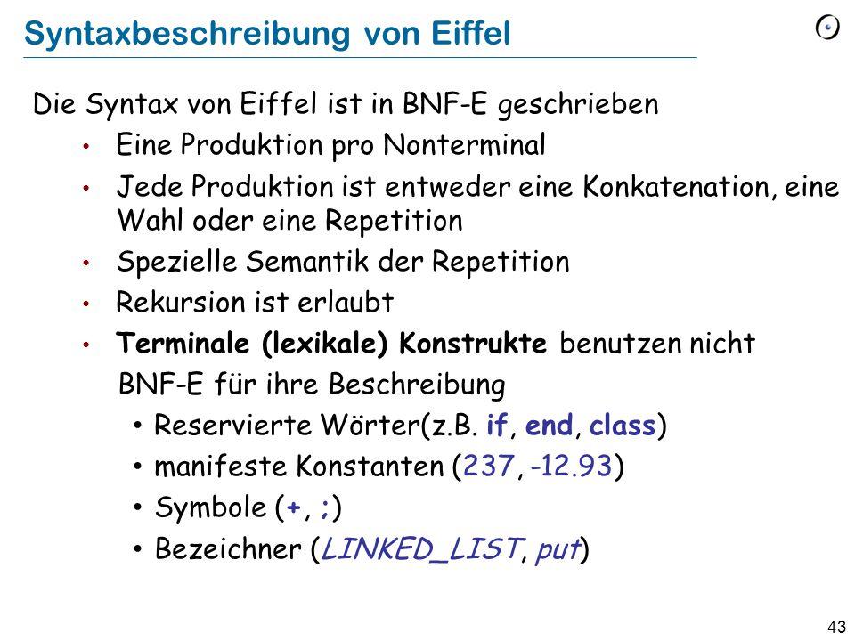 44 Syntaxbeschreibung von Eiffel (lexikale Ebene) Lexikale Konstrukte werden mit einer BNF-ähnlichen regulären Grammatik beschrieben Mischen von Produktionstypen erlaubt Benutzen Sie Klammern für Eindeutigkeit, z.B.