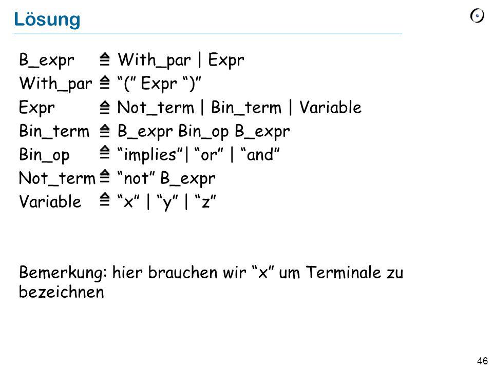 "46 Lösung B_expr With_par | Expr With_par ""("" Expr "")"" ExprNot_term | Bin_term | Variable Bin_termB_expr Bin_op B_expr Bin_op""implies""| ""or"" | ""and"" N"