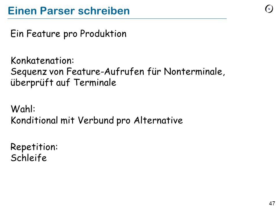 47 Einen Parser schreiben Ein Feature pro Produktion Konkatenation: Sequenz von Feature-Aufrufen für Nonterminale, überprüft auf Terminale Wahl: Kondi