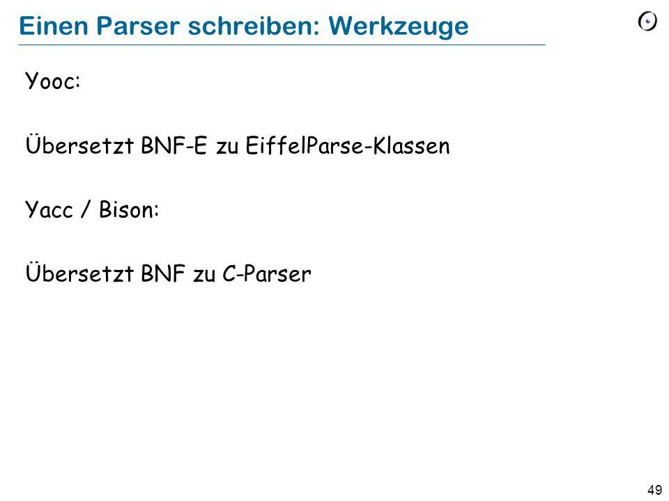 49 Einen Parser schreiben: Werkzeuge Yooc: Übersetzt BNF-E zu EiffelParse-Klassen Yacc / Bison: Übersetzt BNF zu C-Parser