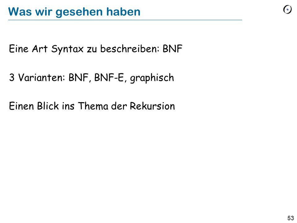 53 Was wir gesehen haben Eine Art Syntax zu beschreiben: BNF 3 Varianten: BNF, BNF-E, graphisch Einen Blick ins Thema der Rekursion