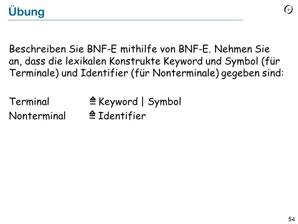 54 Übung Beschreiben Sie BNF-E mithilfe von BNF-E. Nehmen Sie an, dass die lexikalen Konstrukte Keyword und Symbol (für Terminale) und Identifier (für