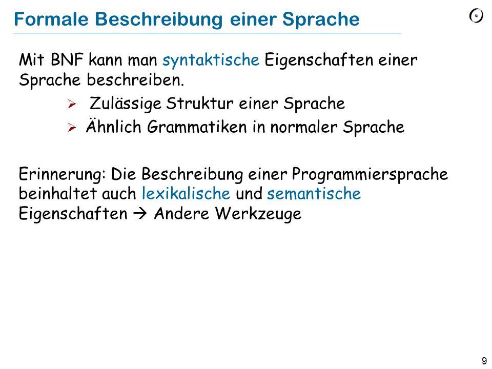 9 Formale Beschreibung einer Sprache Mit BNF kann man syntaktische Eigenschaften einer Sprache beschreiben.  Zulässige Struktur einer Sprache  Ähnli