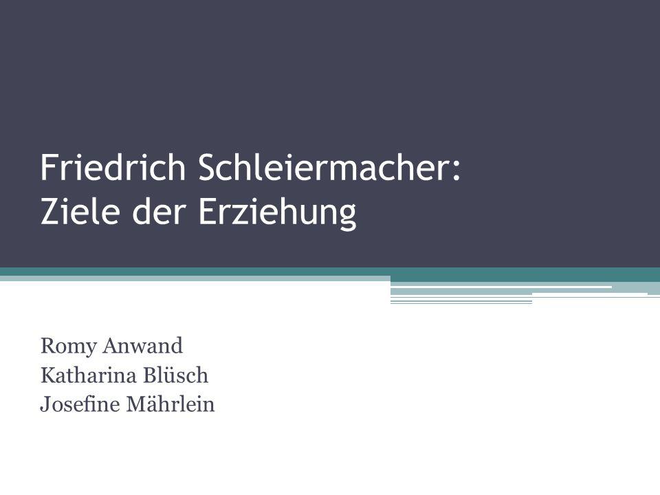 Friedrich Schleiermacher: Ziele der Erziehung Romy Anwand Katharina Blüsch Josefine Mährlein