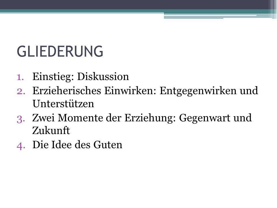 GLIEDERUNG 1.Einstieg: Diskussion 2.Erzieherisches Einwirken: Entgegenwirken und Unterstützen 3.Zwei Momente der Erziehung: Gegenwart und Zukunft 4.Die Idee des Guten