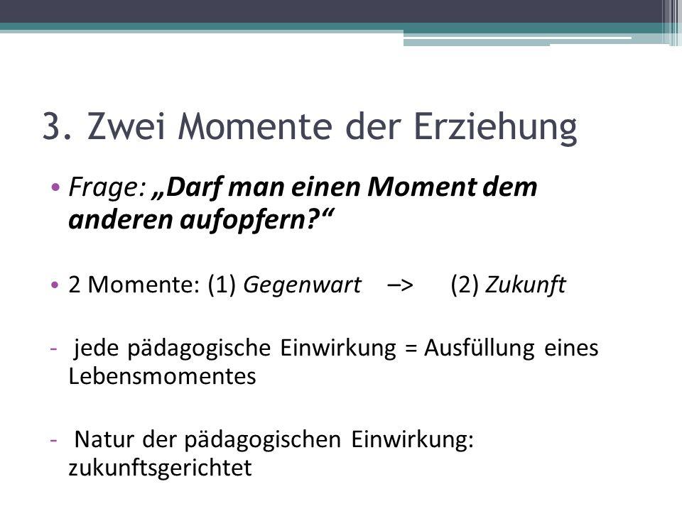 """3. Zwei Momente der Erziehung Frage: """"Darf man einen Moment dem anderen aufopfern?"""" 2 Momente: (1) Gegenwart –> (2) Zukunft - jede pädagogische Einwir"""