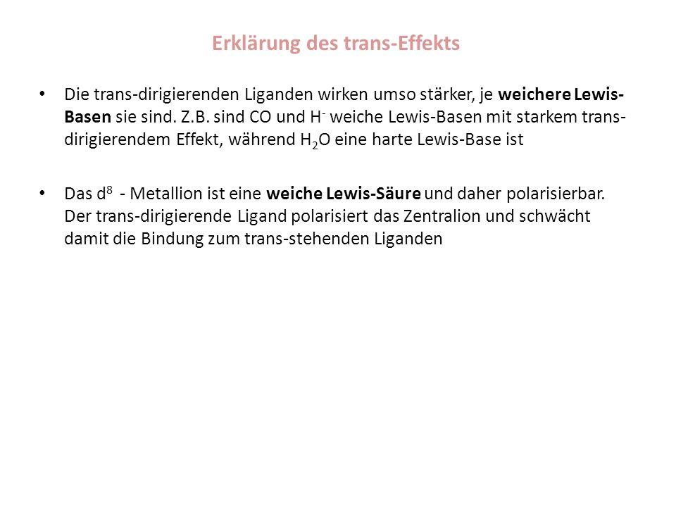 Erklärung des trans-Effekts Die trans-dirigierenden Liganden wirken umso stärker, je weichere Lewis- Basen sie sind. Z.B. sind CO und H - weiche Lewis