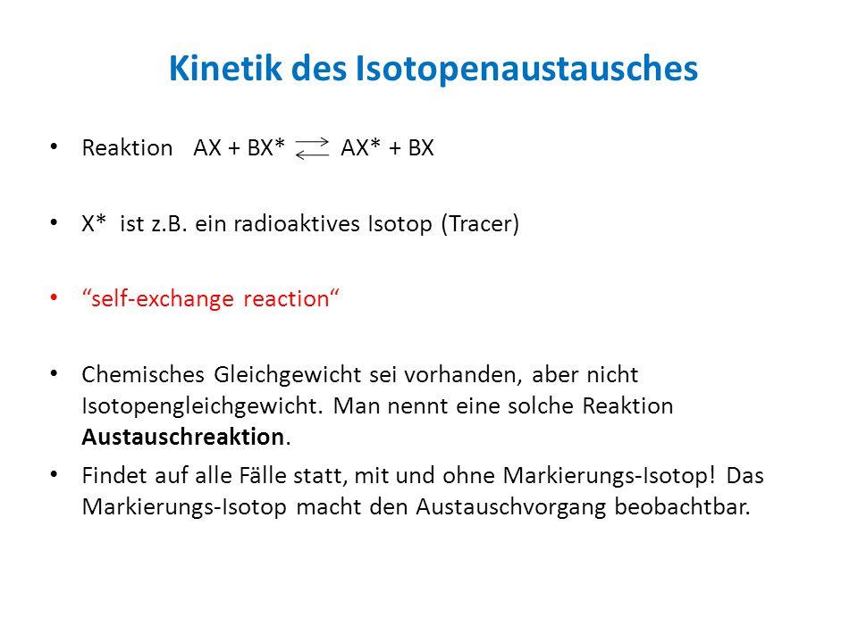 Beispiele: (CH 3 ) 2 CO + H 2 *O = (CH 3 ) 2 C*O + H 2 O Cr(H 2 O) 6 3+ + *Cr(H 2 O) 6 2+ = Cr(H 2 O) 6 2+ + *Cr(H 2 O) 6 3+ (hier wird ein Elektron ausgetauscht) *O= 18 O (stabiles Isotop) *Cr= 51 Cr (Elektroneneinfang, t 1/2 =27.7 d) Es werden in bestimmten Zeitabständen Proben entnommen, nach geeigneten Trennungsschritten (Extraktion, Chromatographie) wird der Isotopengehalt z.B.