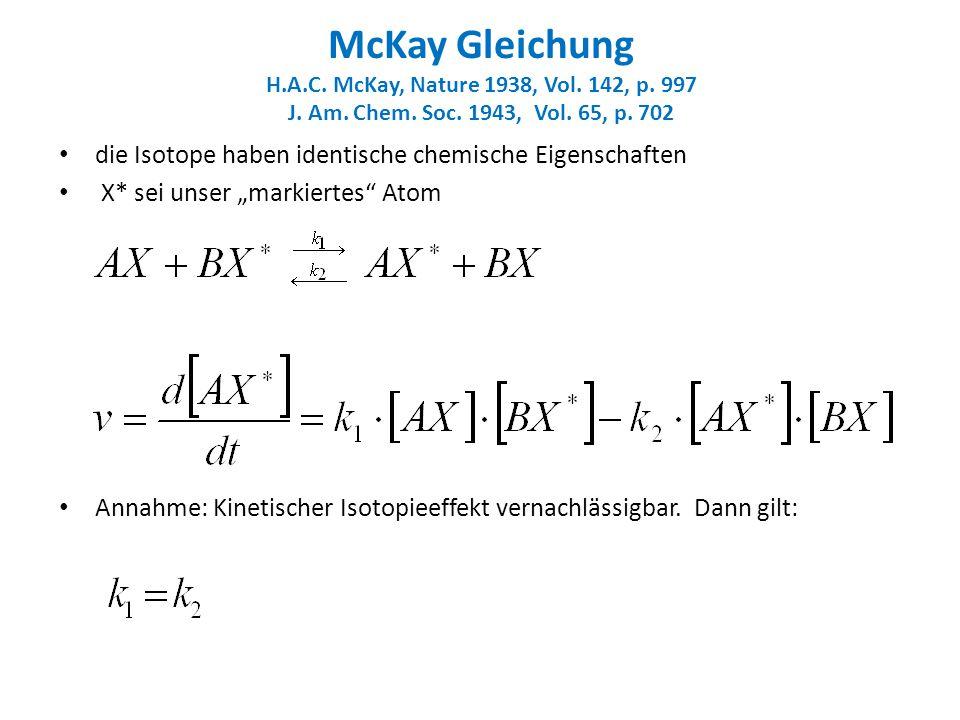 McKay Gleichung H.A.C. McKay, Nature 1938, Vol. 142, p. 997 J. Am. Chem. Soc. 1943, Vol. 65, p. 702 die Isotope haben identische chemische Eigenschaft