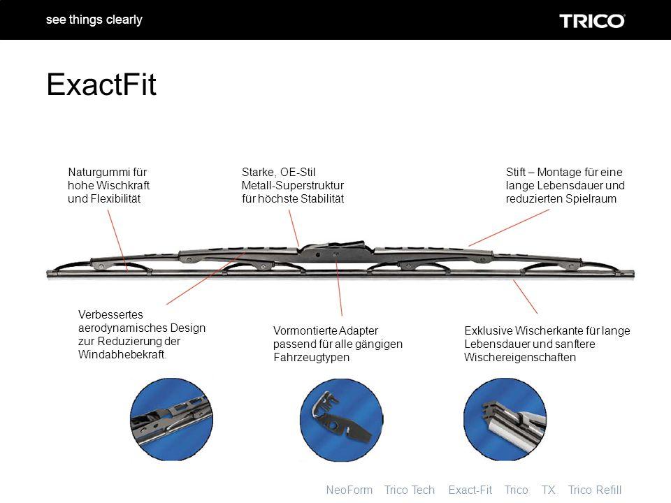 NeoForm Trico Tech Exact-Fit Trico TX Trico Refill see things clearly ExactFit Naturgummi für hohe Wischkraft und Flexibilität Starke, OE-Stil Metall-Superstruktur für höchste Stabilität Stift – Montage für eine lange Lebensdauer und reduzierten Spielraum Exklusive Wischerkante für lange Lebensdauer und sanftere Wischereigenschaften Vormontierte Adapter passend für alle gängigen Fahrzeugtypen Verbessertes aerodynamisches Design zur Reduzierung der Windabhebekraft.