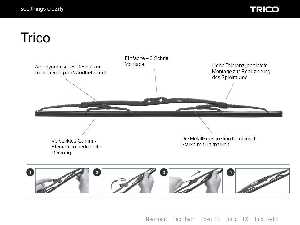 NeoForm Trico Tech Exact-Fit Trico TX Trico Refill see things clearly Trico Aerodynamisches Design zur Reduzierung der Windhebekraft Einfache – 3-Schritt - Montage Hohe Toleranz, genietete Montage zur Reduzierung des Spielraums Verstärktes Gummi- Element für reduzierte Reibung Die Metallkonstruktion kombiniert Stärke mit Haltbarkeit