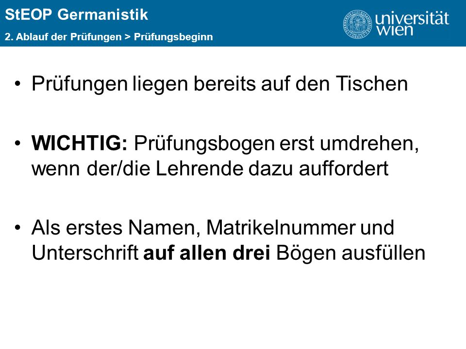 ÜBERSCHRIFT StEOP Germanistik 2. Ablauf der Prüfungen > Prüfungsbeginn Prüfungen liegen bereits auf den Tischen WICHTIG: Prüfungsbogen erst umdrehen,