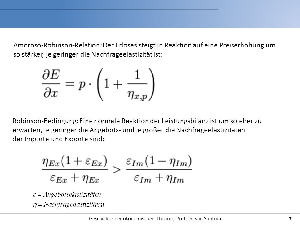 Geschichte der ökonomischen Theorie, Prof. Dr. van Suntum 7 Amoroso-Robinson-Relation: Der Erlöses steigt in Reaktion auf eine Preiserhöhung um so stä