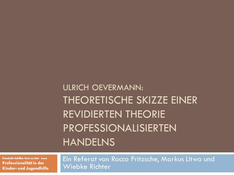 ULRICH OEVERMANN: THEORETISCHE SKIZZE EINER REVIDIERTEN THEORIE PROFESSIONALISIERTEN HANDELNS Ein Referat von Rocco Fritzsche, Markus Litwa und Wiebke