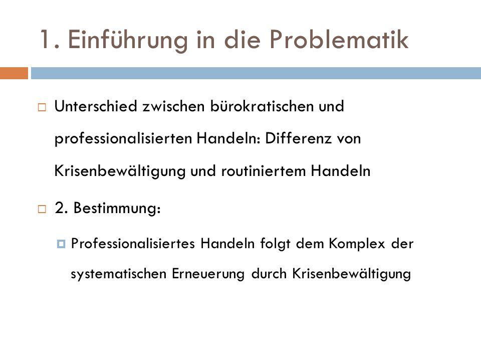 1. Einführung in die Problematik  Unterschied zwischen bürokratischen und professionalisierten Handeln: Differenz von Krisenbewältigung und routinier