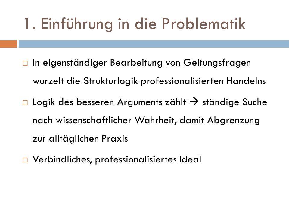 1. Einführung in die Problematik  In eigenständiger Bearbeitung von Geltungsfragen wurzelt die Strukturlogik professionalisierten Handelns  Logik de