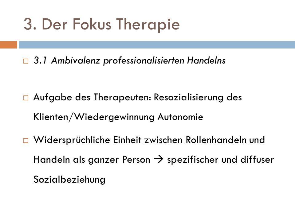3. Der Fokus Therapie  3.1 Ambivalenz professionalisierten Handelns  Aufgabe des Therapeuten: Resozialisierung des Klienten/Wiedergewinnung Autonomi