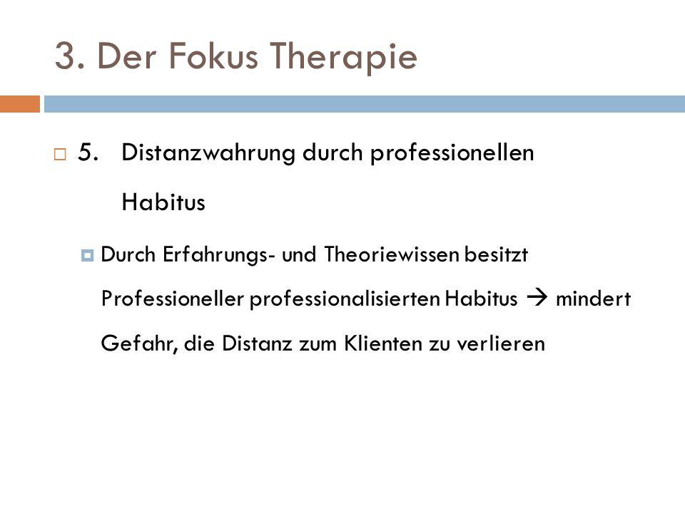 3. Der Fokus Therapie  5. Distanzwahrung durch professionellen Habitus  Durch Erfahrungs- und Theoriewissen besitzt Professioneller professionalisie
