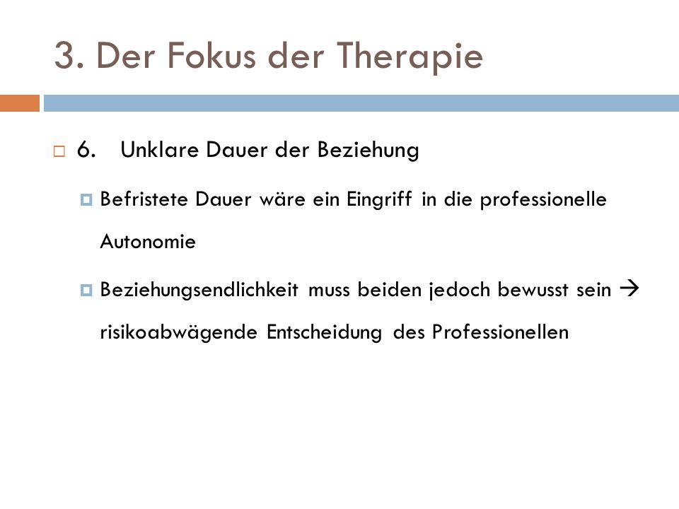 3. Der Fokus der Therapie  6. Unklare Dauer der Beziehung  Befristete Dauer wäre ein Eingriff in die professionelle Autonomie  Beziehungsendlichkei