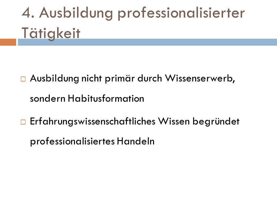 4. Ausbildung professionalisierter Tätigkeit  Ausbildung nicht primär durch Wissenserwerb, sondern Habitusformation  Erfahrungswissenschaftliches Wi