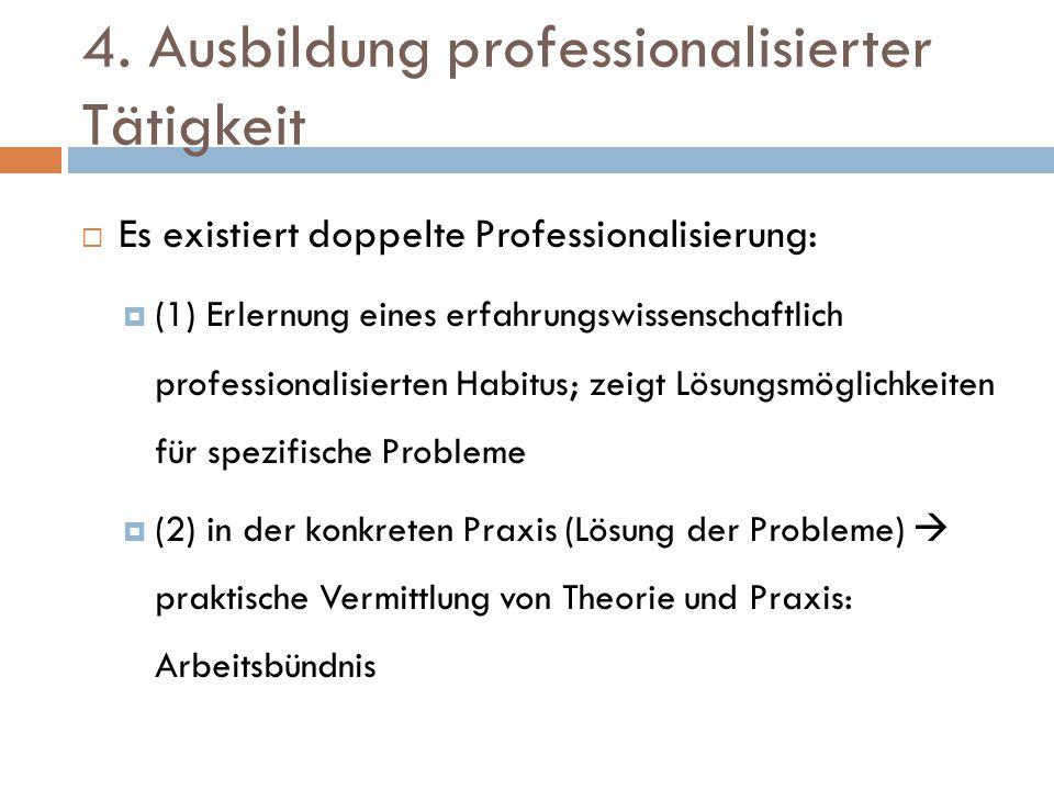 4. Ausbildung professionalisierter Tätigkeit  Es existiert doppelte Professionalisierung:  (1) Erlernung eines erfahrungswissenschaftlich profession