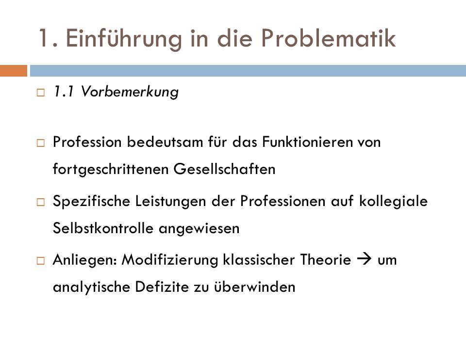 1. Einführung in die Problematik  1.1 Vorbemerkung  Profession bedeutsam für das Funktionieren von fortgeschrittenen Gesellschaften  Spezifische Le