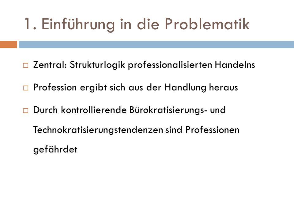 1. Einführung in die Problematik  Zentral: Strukturlogik professionalisierten Handelns  Profession ergibt sich aus der Handlung heraus  Durch kontr