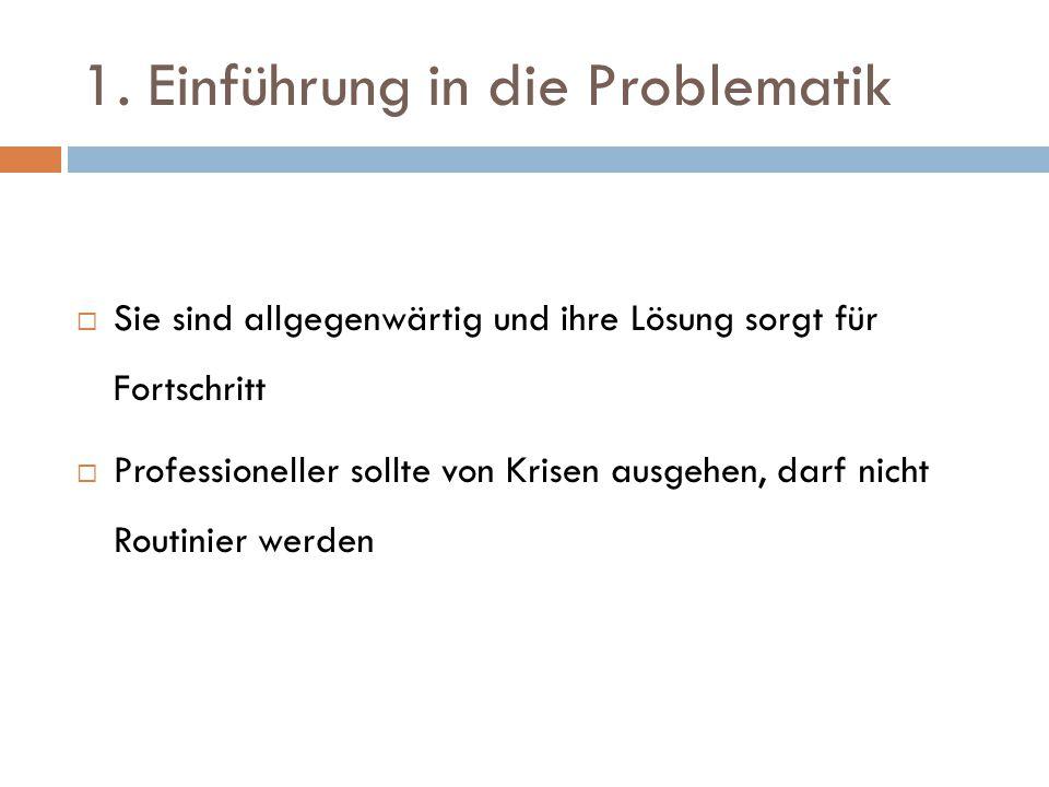 1. Einführung in die Problematik  Sie sind allgegenwärtig und ihre Lösung sorgt für Fortschritt  Professioneller sollte von Krisen ausgehen, darf ni