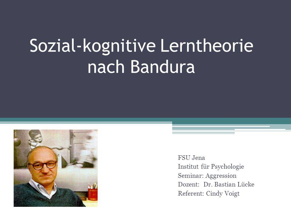 Sozial-kognitive Lerntheorie nach Bandura FSU Jena Institut für Psychologie Seminar: Aggression Dozent: Dr. Bastian Lücke Referent: Cindy Voigt