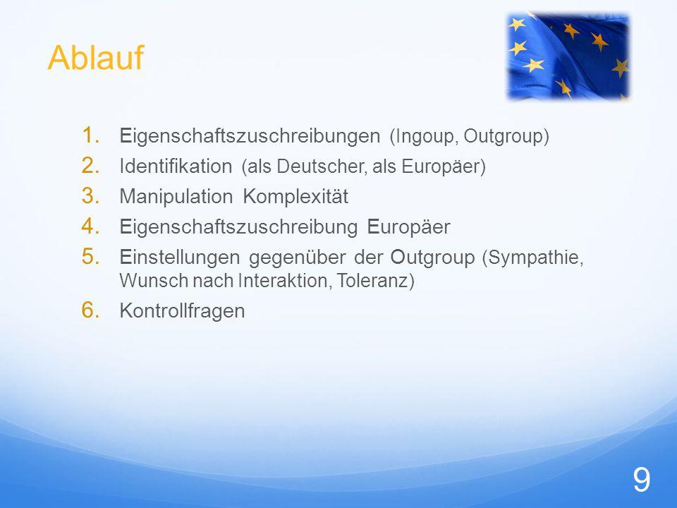 Ablauf 1. Eigenschaftszuschreibungen (Ingoup, Outgroup) 2. Identifikation (als Deutscher, als Europäer) 3. Manipulation Komplexität 4. Eigenschaftszus