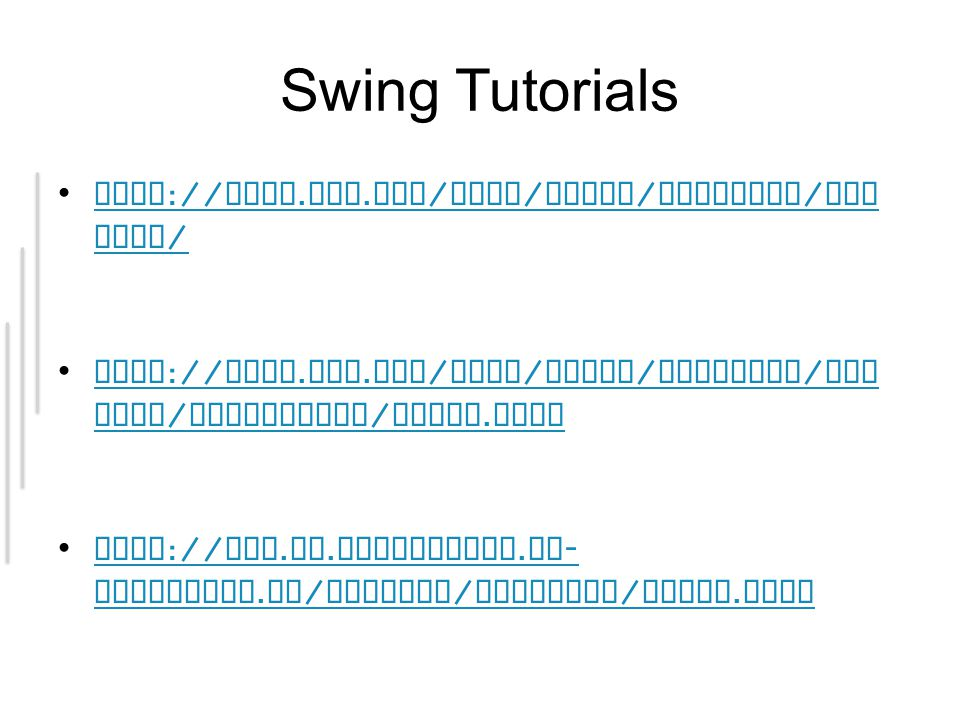 Swing Tutorials http :// java.sun. com / docs / books / tutorial / uis wing /http :// java.