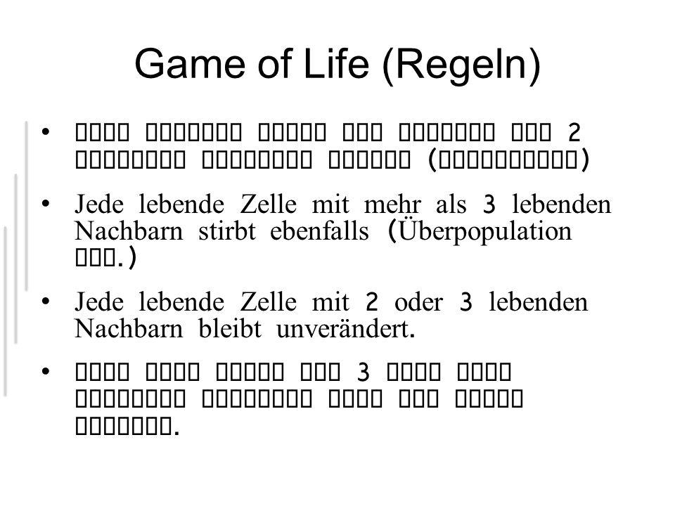 Game of Life (Regeln) Jede lebende Zelle mit weniger als 2 lebenden Nachbarn stirbt ( Langeweile ) Jede lebende Zelle mit mehr als 3 lebenden Nachbarn stirbt ebenfalls ( Überpopulation etc.) Jede lebende Zelle mit 2 oder 3 lebenden Nachbarn bleibt unverändert.